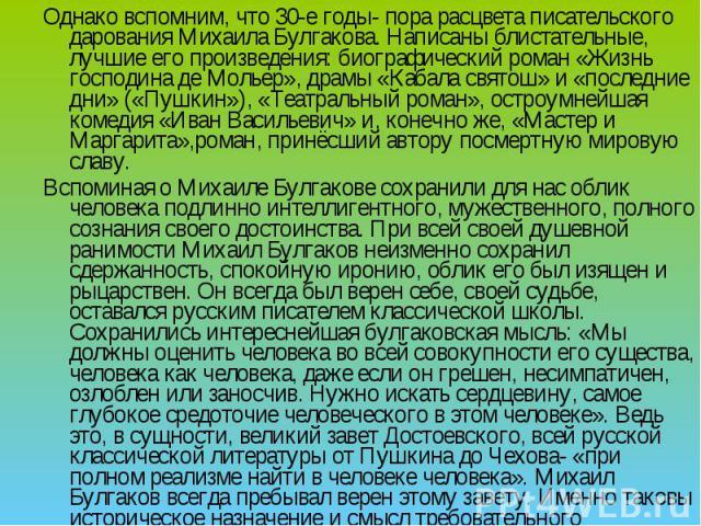 Однако вспомним, что 30-е годы- пора расцвета писательского дарования Михаила Булгакова. Написаны блистательные, лучшие его произведения: биографический роман «Жизнь господина де Мольер», драмы «Кабала святош» и «последние дни» («Пушкин»), «Театраль…