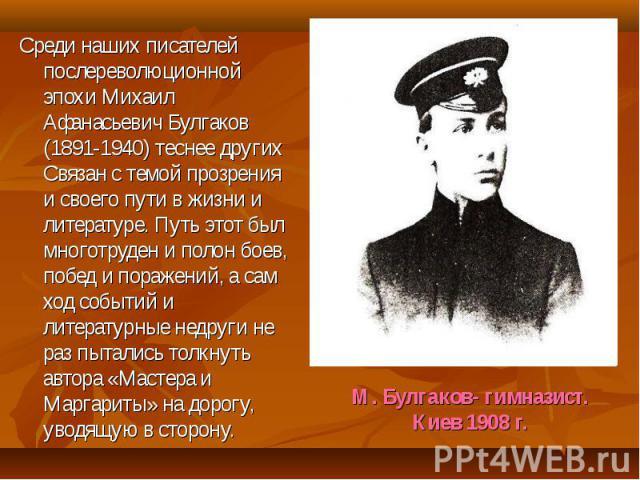 Среди наших писателей послереволюционной эпохи Михаил Афанасьевич Булгаков (1891-1940) теснее других Связан с темой прозрения и своего пути в жизни и литературе. Путь этот был многотруден и полон боев, побед и поражений, а сам ход событий и литерату…