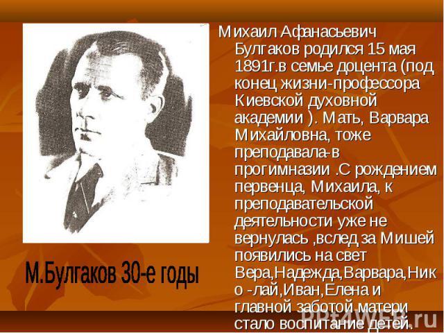 Михаил Афанасьевич Булгаков родился 15 мая 1891г.в семье доцента (под конец жизни-профессора Киевской духовной академии ). Мать, Варвара Михайловна, тоже преподавала-в прогимназии .С рождением первенца, Михаила, к преподавательской деятельности уже …