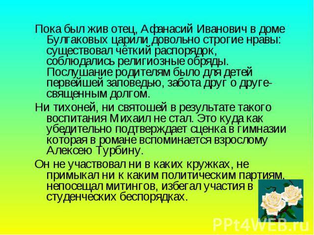 Пока был жив отец, Афанасий Иванович в доме Булгаковых царили довольно строгие нравы: существовал чёткий распорядок, соблюдались религиозные обряды. Послушание родителям было для детей первейшей заповедью, забота друг о друге- священным долгом. Пока…