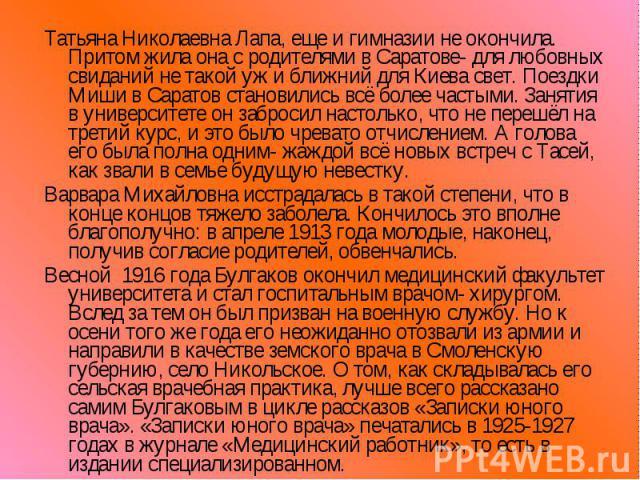 Татьяна Николаевна Лапа, еще и гимназии не окончила. Притом жила она с родителями в Саратове- для любовных свиданий не такой уж и ближний для Киева свет. Поездки Миши в Саратов становились всё более частыми. Занятия в университете он забросил настол…