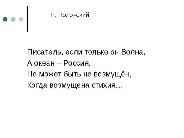 Писатель, если только он Волна, Писатель, если только он Волна, А океан – Россия, Не может быть не возмущён, Когда возмущена стихия…