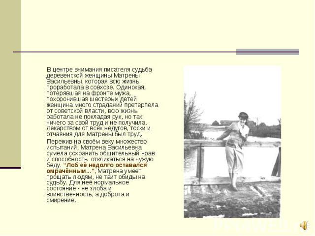 В центре внимания писателя судьба деревенской женщины Матрены Васильевны, которая всю жизнь проработала в совхозе. Одинокая, потерявшая на фронте мужа, похоронившая шестерых детей женщина много страданий претерпела от советской власти, всю жизнь раб…
