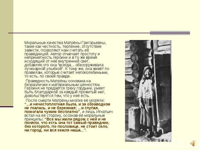 """Моральные качества Матрёны Григорьевны, такие как честность, терпение, отсутствие зависти, позволяют нам считать её праведницей. Автор отмечает простоту и неприметность героини и в то же время исходящий от неё внутренний свет, добавляя,что она """"всег…"""