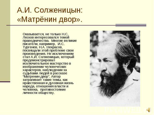 Оказывается, не только Н.С. Лесков интересовался темой праведничества. Многие великие писатели, например, И.С. Тургенев, Н.А. Некрасов, посвящали этой проблеме свои произведения. Не исключением стал А.И. Солженицын, который продемонстрировал исключи…