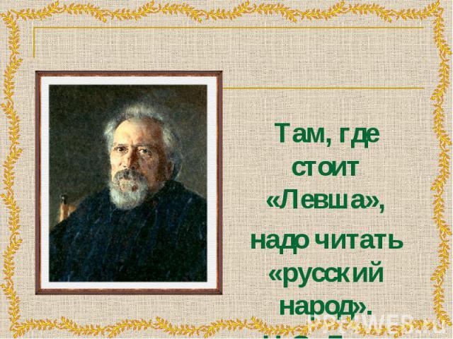 Там, где стоит «Левша», Там, где стоит «Левша», надо читать «русский народ». Н.С. Лесков