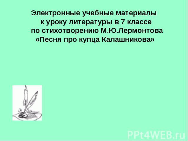 Электронные учебные материалы к уроку литературы в 7 классе по стихотворению М.Ю.Лермонтова «Песня про купца Калашникова»