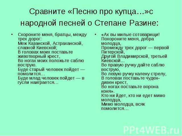 Схороните меня, братцы, между трех дорог: Меж Казанской, Астраханской, славной Киевской; В головах моих поставьте животворный крест, Во ногах моих положьте саблю вострую. Буде старый человек пойдет— помолится… Буде млад человек пойдет— в…