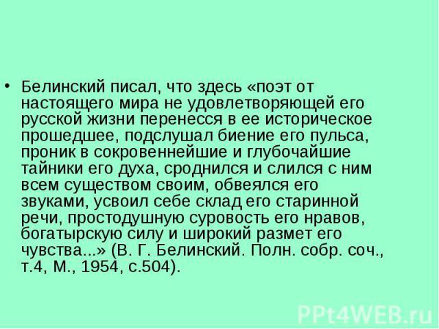 Белинский писал, что здесь «поэт от настоящего мира не удовлетворяющей его русской жизни перенесся в ее историческое прошедшее, подслушал биение его пульса, проник в сокровеннейшие и глубочайшие тайники его духа, сроднился и слился с ним всем сущест…