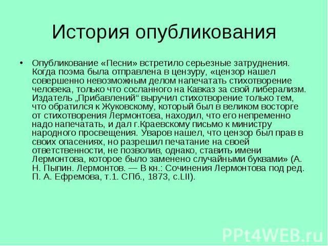 """Опубликование «Песни» встретило серьезные затруднения. Когда поэма была отправлена в цензуру, «цензор нашел совершенно невозможным делом напечатать стихотворение человека, только что сосланного на Кавказ за свой либерализм. Издатель """"Прибавлений"""" вы…"""