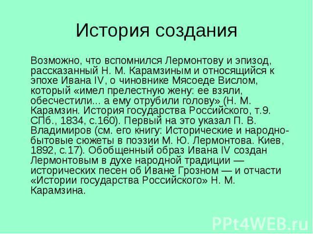 Возможно, что вспомнился Лермонтову и эпизод, рассказанный Н. М. Карамзиным и относящийся к эпохе Ивана IV, о чиновнике Мясоеде Вислом, который «имел прелестную жену: ее взяли, обесчестили... а ему отрубили голову» (Н. М. Карамзин. История государст…