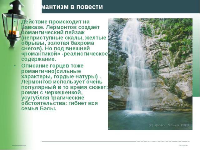 Действие происходит на Кавказе. Лермонтов создает романтический пейзаж (неприступные скалы, желтые обрывы, золотая бахрома снегов). Но под внешней «романтикой» -реалистическое содержание. Действие происходит на Кавказе. Лермонтов создает романтическ…
