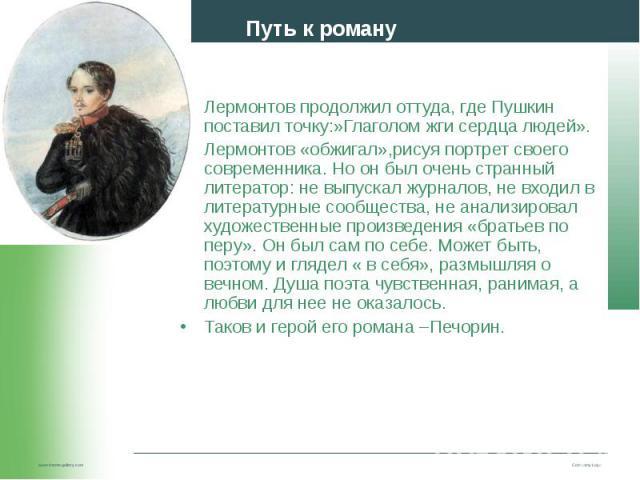 Лермонтов продолжил оттуда, где Пушкин поставил точку:»Глаголом жги сердца людей». Лермонтов продолжил оттуда, где Пушкин поставил точку:»Глаголом жги сердца людей». Лермонтов «обжигал»,рисуя портрет своего современника. Но он был очень странный лит…