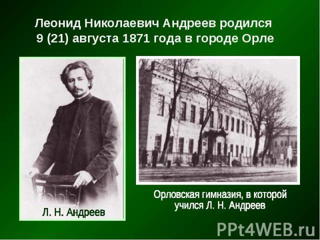Леонид Николаевич Андреев родился Леонид Николаевич Андреев родился 9 (21) августа 1871 года в городе Орле