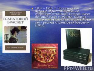 1907 – 1916 гг. Произведения А. Куприна издаются 12томным собранием сочинен