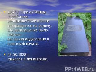 1937 г. При активном содействии большевистской власти возвращается на родину. Ег