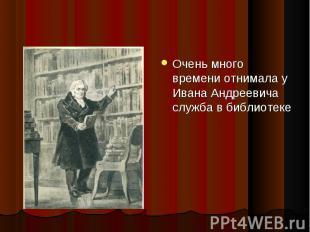 Очень много времени отнимала у Ивана Андреевича служба в библиотеке Очень много