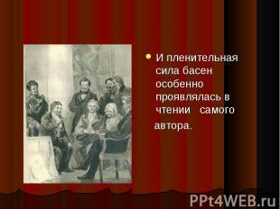 И пленительная сила басен особенно проявлялась в чтении самого И пленительная си