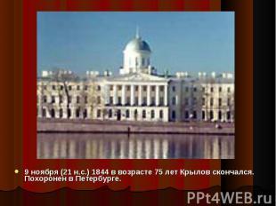 9 ноября (21 н.с.) 1844 в возрасте 75 лет Крылов скончался. Похоронен в Петербур