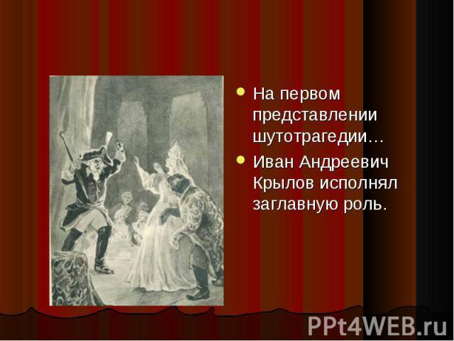 На первом представлении шутотрагедии… На первом представлении шутотрагедии… Иван Андреевич Крылов исполнял заглавную роль.