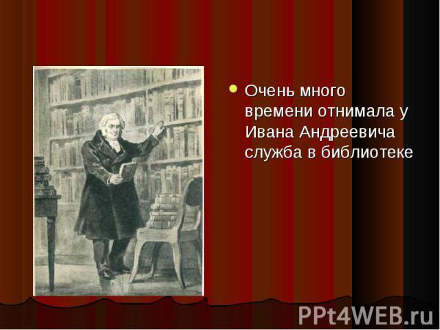 Очень много времени отнимала у Ивана Андреевича служба в библиотеке Очень много времени отнимала у Ивана Андреевича служба в библиотеке