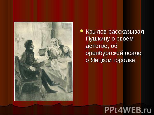 Крылов рассказывал Пушкину о своем детстве, об оренбургской осаде, о Яицком городке. Крылов рассказывал Пушкину о своем детстве, об оренбургской осаде, о Яицком городке.