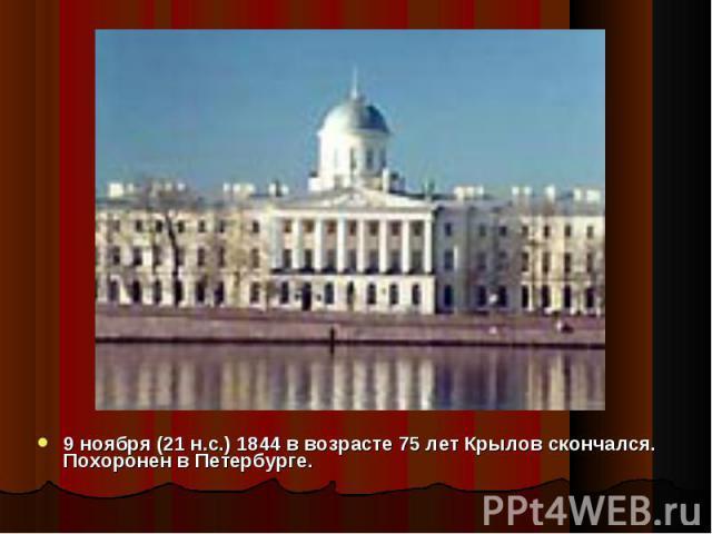 9 ноября (21 н.с.) 1844 в возрасте 75 лет Крылов скончался. Похоронен в Петербурге.