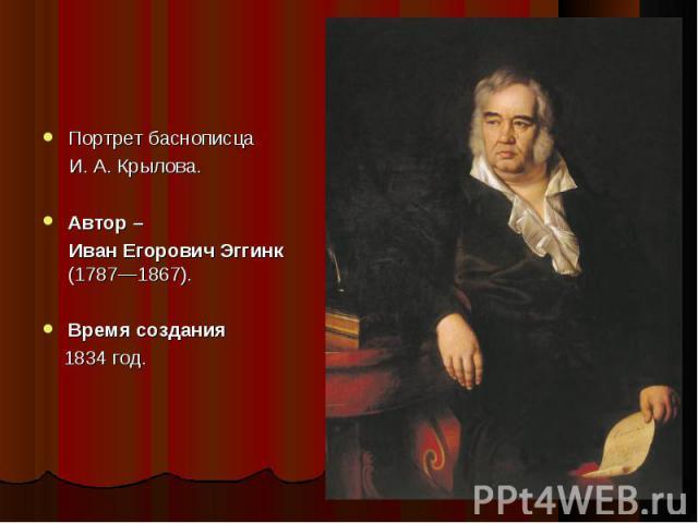 Портрет баснописца Портрет баснописца И. А. Крылова. Автор – Иван Егорович Эггинк (1787—1867). Время создания 1834 год.