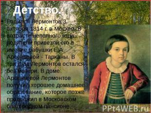 Родился Лермонтов 3 октября 1814 г. в Москве. В возрасте неполного года родители