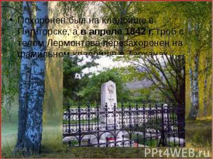 Похоронен был на кладбище в Пятигорске, а в апреле 1842 г. гроб с телом Лермонто