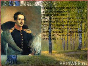 В 1832 г. Лермонтов поступил в Школу гвардейских подпрапорщиков и кавалерийских