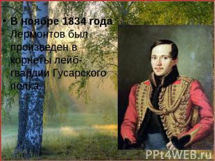 В ноябре 1834 года Лермонтов был произведен в корнеты лейб-гвардии Гусарского по