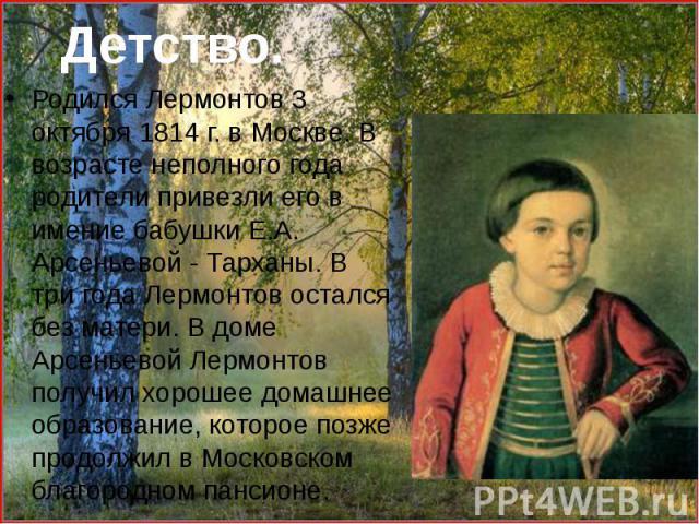 Родился Лермонтов 3 октября 1814 г. в Москве. В возрасте неполного года родители привезли его в имение бабушки Е.А. Арсеньевой - Тарханы. В три года Лермонтов остался без матери. В доме Арсеньевой Лермонтов получил хорошее домашнее образование, кото…
