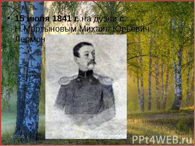 15 июля 1841 г. на дуэли с Н.Мартыновым Михаил Юрьевич Лермонтов был убит. 15 июля 1841 г. на дуэли с Н.Мартыновым Михаил Юрьевич Лермонтов был убит.