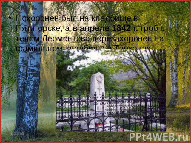 Похоронен был на кладбище в Пятигорске, а в апреле 1842 г. гроб с телом Лермонтова перезахоронен на фамильном кладбище в Тарханах. Похоронен был на кладбище в Пятигорске, а в апреле 1842 г. гроб с телом Лермонтова перезахоронен на фамильном кладбище…