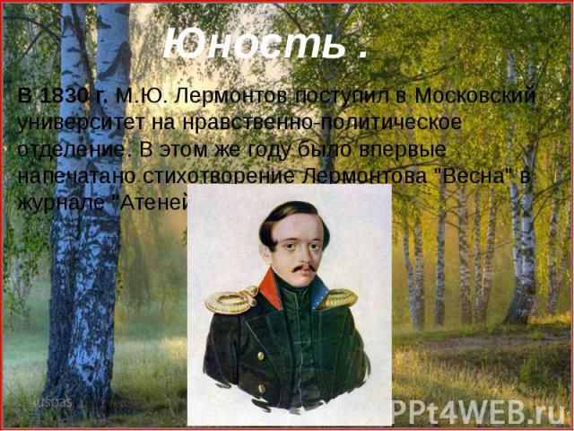 """В 1830 г. М.Ю. Лермонтов поступил в Московский университет на нравственно-политическое отделение. В этом же году было впервые напечатано стихотворение Лермонтова """"Весна"""" в журнале """"Атеней""""."""