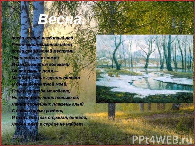 Когда весной разбитый лед Когда весной разбитый лед Рекой взволнованной идет, Когда среди полей местами Чернеет голая земля И мгла ложится облаками На полуюные поля,— Мечтанье злое грусть лелеет В душе неопытной моей; Гляжу, природа молодеет, Но мол…