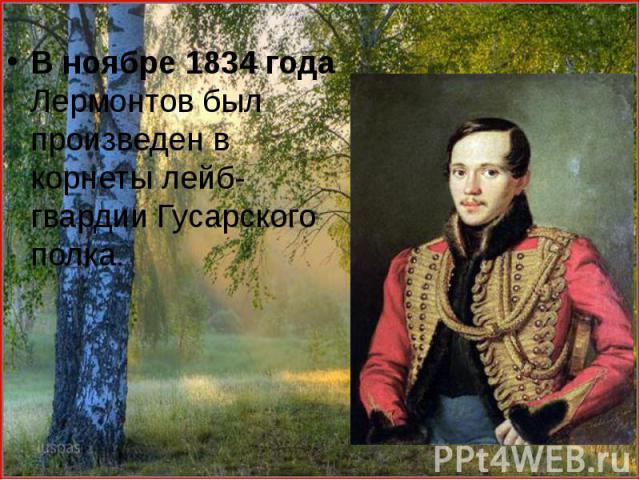 В ноябре 1834 года Лермонтов был произведен в корнеты лейб-гвардии Гусарского полка. В ноябре 1834 года Лермонтов был произведен в корнеты лейб-гвардии Гусарского полка.