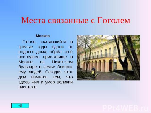 Москва Москва Гоголь, скитавшийся в зрелые годы вдали от родного дома, обрёл своё последнее пристанище в Москве на Никитском бульваре в семье близких ему людей. Сегодня этот дом памятен тем, что здесь жил и умер великий писатель.