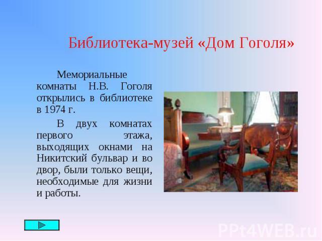 Мемориальные комнаты Н.В. Гоголя открылись в библиотеке в 1974 г. Мемориальные комнаты Н.В. Гоголя открылись в библиотеке в 1974 г. В двух комнатах первого этажа, выходящих окнами на Никитский бульвар и во двор, были только вещи, необходимые для жиз…