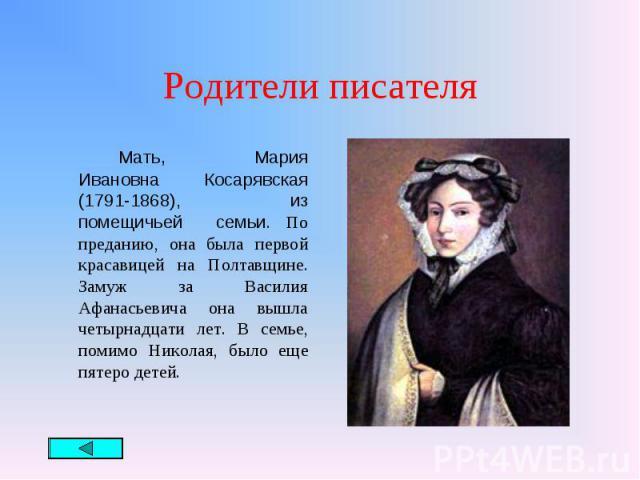 Мать, Мария Ивановна Косарявская (1791-1868), из помещичьей семьи. По преданию, она была первой красавицей на Полтавщине. Замуж за Василия Афанасьевича она вышла четырнадцати лет. В семье, помимо Николая, было еще пятеро детей. Мать, Мария Ивановна …