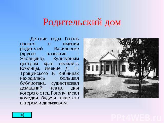 Детские годы Гоголь провел в имении родителей Васильевке (другое название - Яновщина). Культурным центром края являлись Кибинцы, имение Д. П. Трощинского В Кибинцах находилась большая библиотека, существовал домашний театр, для которого отец Гоголя …