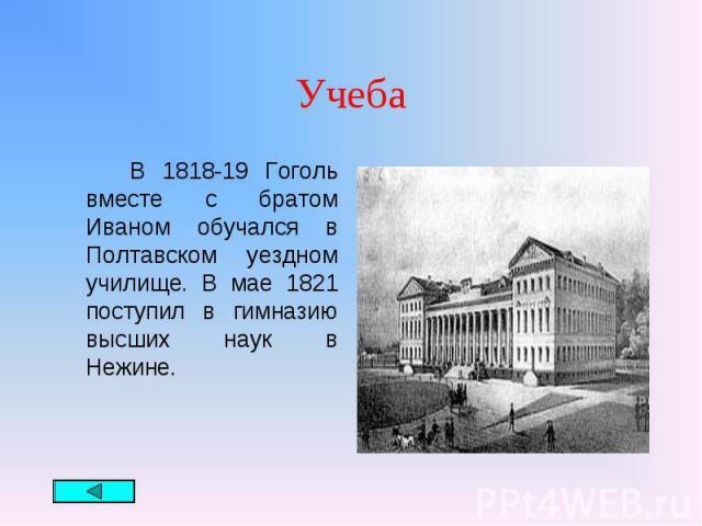 В 1818-19 Гоголь вместе с братом Иваном обучался в Полтавском уездном училище. В мае 1821 поступил в гимназию высших наук в Нежине. В 1818-19 Гоголь вместе с братом Иваном обучался в Полтавском уездном училище. В мае 1821 поступил в гимназию высших …