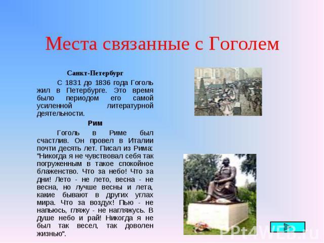 """Санкт-Петербург Санкт-Петербург С 1831 до 1836 года Гоголь жил в Петербурге. Это время было периодом его самой усиленной литературной деятельности. Рим Гоголь в Риме был счастлив. Он провел в Италии почти десять лет. Писал из Рима: """"Никогда я н…"""
