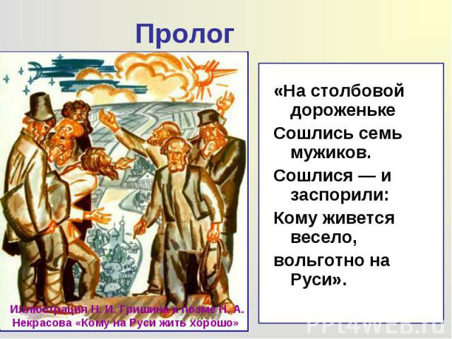 «На столбовой дороженьке «На столбовой дороженьке Сошлись семь мужиков. Сошлися — и заспорили: Кому живется весело, вольготно на Руси».