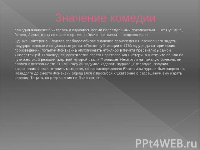 Значение комедии Комедия Фонвизина читалась и изучалась всеми последующими поколениями— от Пушкина, Гоголя, Лермонтова до нашего времени. Значение пьесы— непреходяще: Однако Екатерина II поняла свободолюбивое значение произведения, посме…