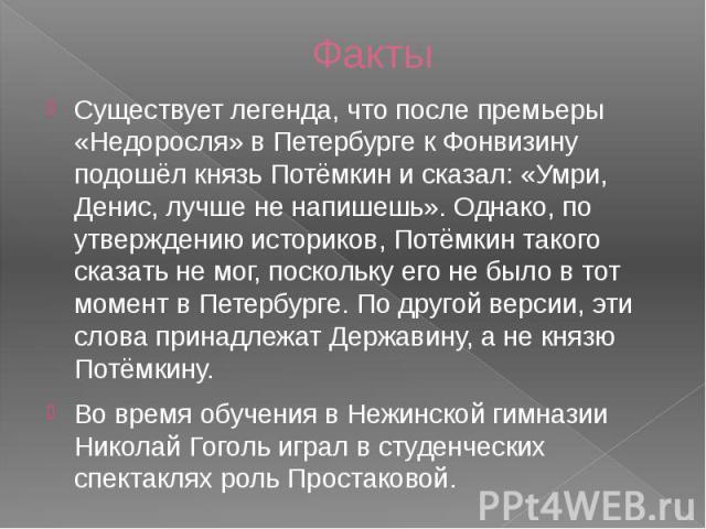 Факты Существует легенда, что после премьеры «Недоросля» в Петербурге к Фонвизину подошёл князь Потёмкин и сказал: «Умри, Денис, лучше не напишешь». Однако, по утверждению историков, Потёмкин такого сказать не мог, поскольку его не было в тот момент…