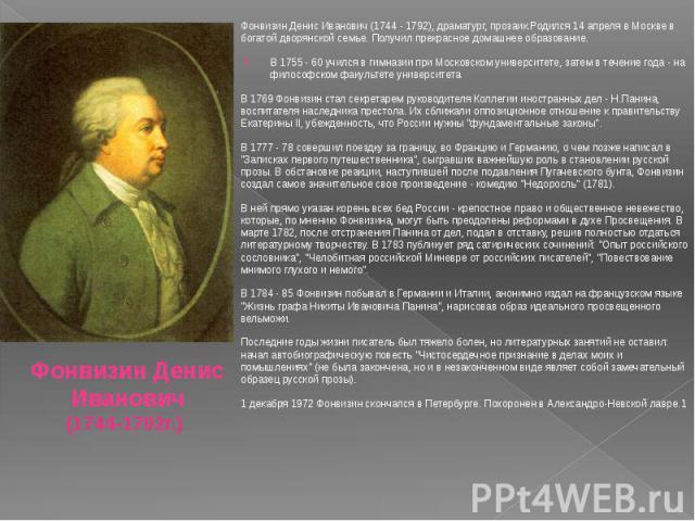 ФонвизинДенисИванович(1744 - 1792), драматург, прозаик.Родился 14 апреля в Москве в богатой дворянской семье. Получил прекрасное домашнее образование. В 1755 - 60 учился в гимназии при Московском университете, затем в течение года …
