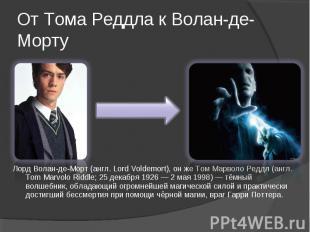 Лорд Волан-де-Морт (англ. Lord Voldemort), он же Том Марволо Реддл (англ. Tom Ma