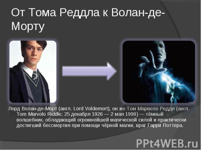 Лорд Волан-де-Морт (англ. Lord Voldemort), он же Том Марволо Реддл (англ. Tom Marvolo Riddle; 25 декабря 1926 — 2 мая 1998) — тёмный волшебник, обладающий огромнейшей магической силой и практически достигший бессмертия при помощи чёрной магии, враг …